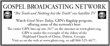 GBN is under the oversight of the elders of Highland Church of Christ in Dalton, Georgia, airing the truth and nothing but the truth 24/7.